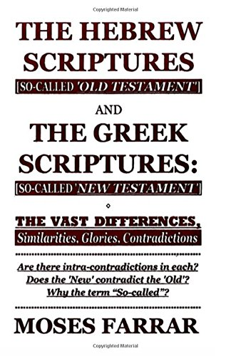 The Hebrew Scriptures and the Greek Scriptures: The Vast Differences, Similarities, Glories Contradictions (0965024768) by Moses Farrar