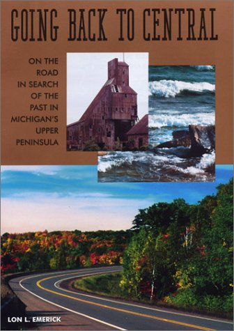 Going Back to Central on the Road in Search of the Past in Michigan's Upper Peninsula: Emerick,...