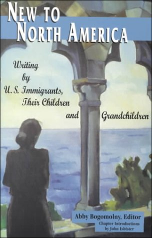 New to North America, Writing By U.S. Immigrants, Their Children and Grandchildren: Bogomolny, Abby...