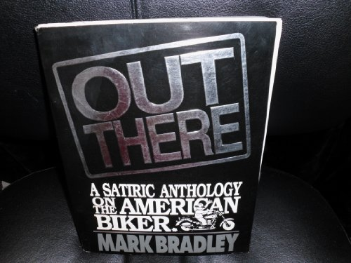 Out there: A satiric anthology on the American biker (0965091600) by Bradley, Mark