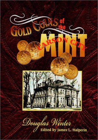 Gold Coins of the Carson City Mint: Douglas Winter; James L. Halperin [Editor]