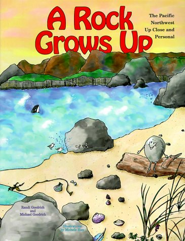 A Rock Grows Up: The Pacific Northwest Up Close and Personal: Goodrich, Randi S.; Goodrich, Michael