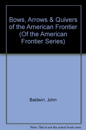 9780965114639: Bows, Arrows & Quivers of the American Frontier (Of the American Frontier Series)