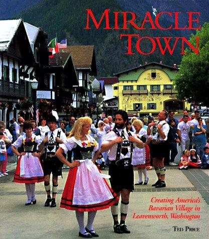 9780965120609: Miracle Town: Creating America's Bavarian Village in Leavenworth, Washington