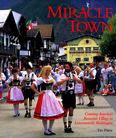 9780965120616: Miracle Town: Creating America's Bavarian Village in Leavenworth, Washington