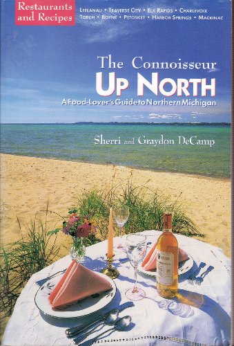 Connoisseur Up North: A Food-Lover's Guide to Northern Michigan: Decamp, Sherri; Decamp, ...