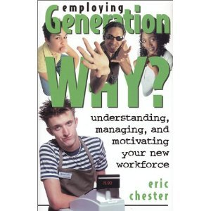 Employing Generation WHY?: Understanding, Managing, and Motivating Your New Workforce: Chester, ...
