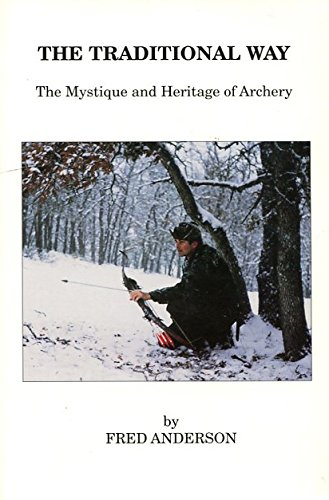 Traditional Way: The Mystique and Heritage of Archery: Anderson, Fred