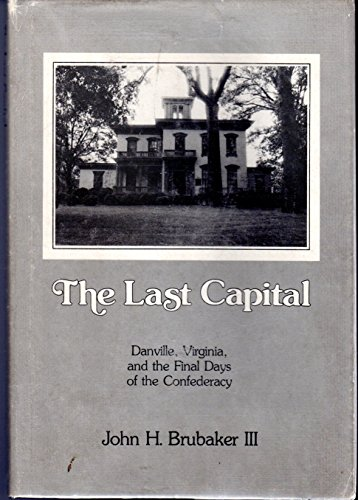 The Last Capital : Danville, Virginia, and the Final Days of the Confederacy: Jack Brubaker