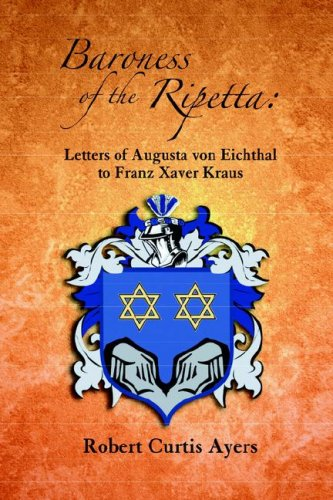 Baroness of the Ripetta: Letters of Augusta Von Eichthal to Franz Xaver Kraus: Ayers, Robert Curtis