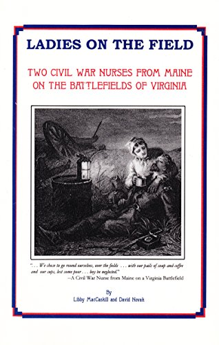 Ladies on the Field: Two Civil War Nurses from Maine on the Battlefields of Virginia (0965185818) by MacCaskill, Libby; Novak, David