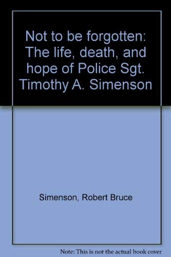 9780965197700: Not to be forgotten: The life, death, and hope of Police Sgt. Timothy A. Simenson