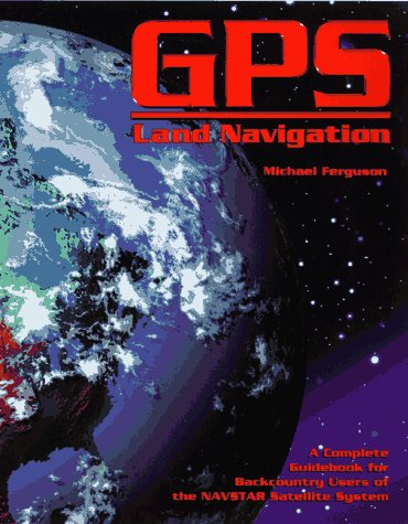 GPS Land Navigation : A Complete Guidebook: Michael H. Ferguson