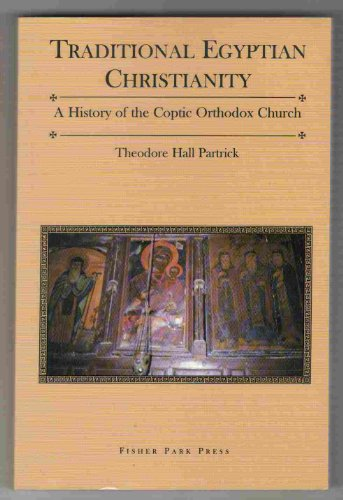 Traditional Egyptian Christianity: A History of the Coptic Orthodox Church - Theodore H. Partrick