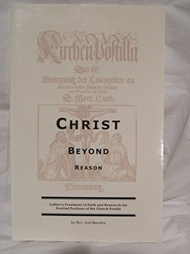 9780965240321: Christ Beyond Reason: Luther's Treatment of Faith and Reason