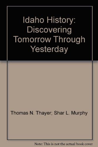 Idaho History: Discovering Tomorrow Through Yesterday: Thomas N. Thayer, Shar L. Murphy