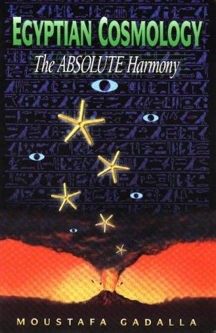 Egyptian Cosmology - The Absolute Harmony: Gadalla, Moustafa