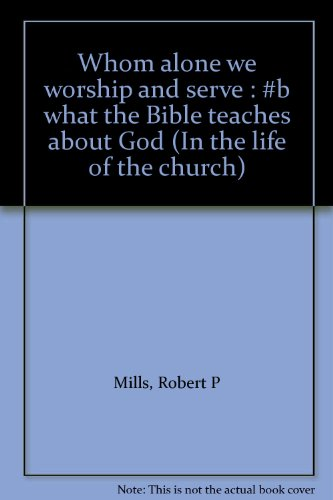 Whom alone we worship and serve : #b what the Bible teaches about God (In the life of the church): ...