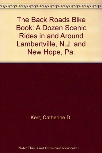 The Back Roads Bike Book: A Dozen Scenic Rides in and Around Lambertville, N.J. and New Hope, Pa.: ...