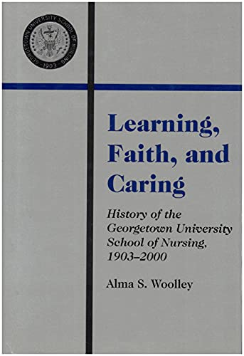 Learning, faith, and caring: History of the Georgetown University school of nursing 1903-2000: Alma...