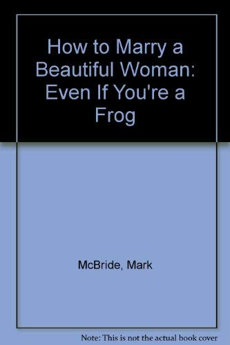 How to Marry a Beautiful Woman: Even If You're a Frog: McBride, Mark