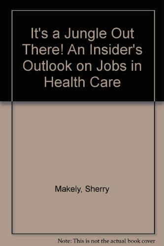 It's a Jungle Out There! An Insider's Outlook on Jobs in Health Care: Makely, Sherry