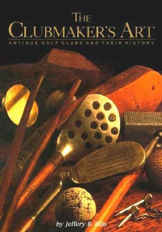 The Clubmaker's Art Antique Golf Clubs And Their History Hardcover: Ellis, Jeffery B.