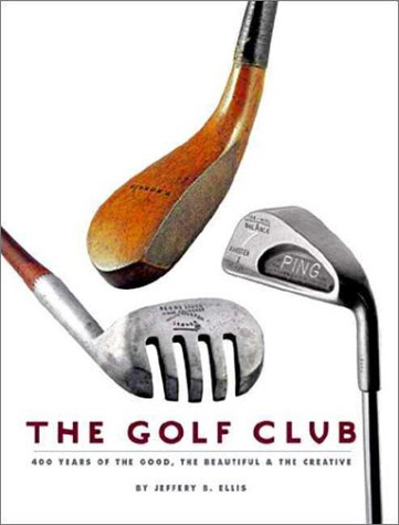 The Golf Club: 400 Years of The Good, The Beautiful, and The Creative (0965303926) by Jeffery B. Ellis