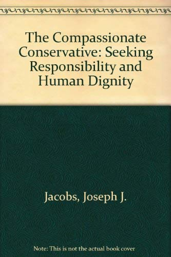 The Compassionate Conservative: Seeking Responsibility and Human Dignity: Jacobs, Joseh J., Ph.D.