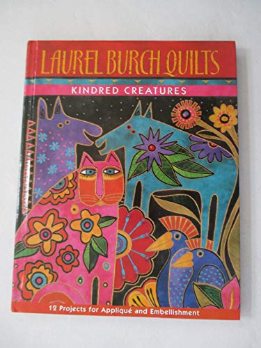 Laurel Burch Quilts: Kindred Creatures: 12 Projects for Applique and Embellishments.: Laura Burch .