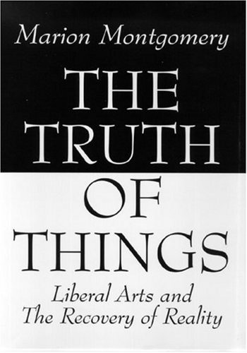 The Truth of Things: Liberal Arts and: Marion Montgomery