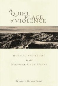 9780965333610: A Quiet Place of Violence: Hunting and Ethics in the Missouri River Breaks