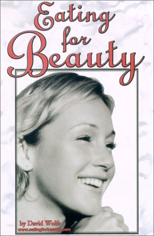 Eating for Beauty: For Women & Men Introducing a Whole New Concept of Beauty What It Is, and How ...