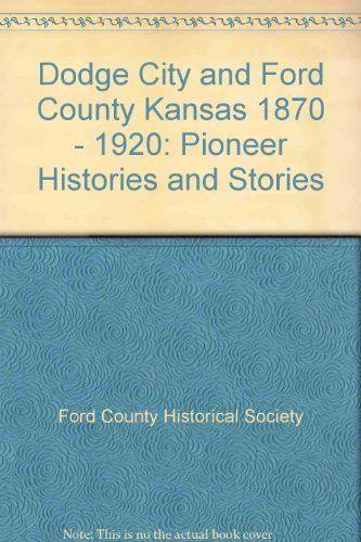 DODGE CITY AND FORD COUNTY, KANSAS 1870-1920: PIONEER HISTORIES AND STORIES: The Ford County ...