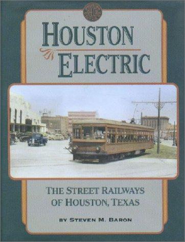 Houston Electric the Street Railways of Houston, Texas: Baron, Steven M