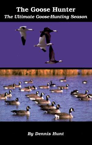 The Goose Hunter: The Ultimate Goose-Hunting Season: Hunt, Dennis