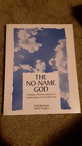 The No-Name God: Attributes of Jehovah and Jesus as Manifestations of the Invisible God: Kenison, ...