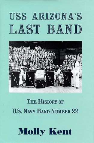 USS Arizona's Last Band: The History of U.S. Navy Band Number 22: Kent, Molly