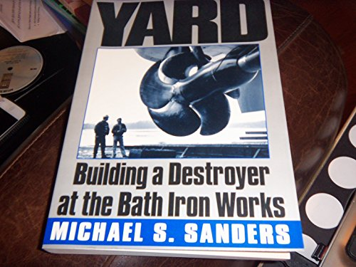 9780965446068: The Yard: Building a Destroyer at the Bath Iron Works [Paperback] by Sanders,...