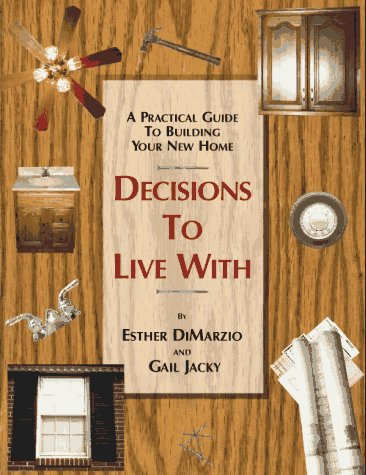 A Practical Guide To Building Your New Home: Decisions To Live With: Esther DiMarzio, Gail Jacky