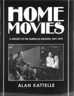 Home Movies: A History of the American Industry, 1897 - 1979: Kattelle, Alan D.