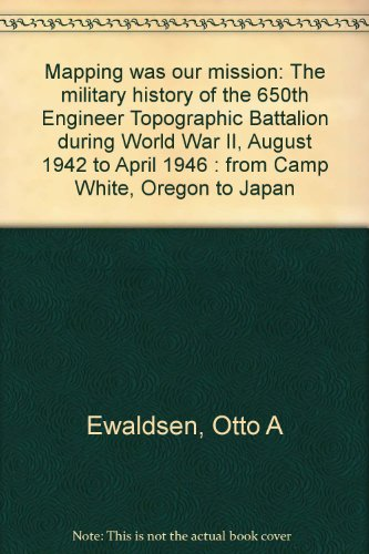 9780965454209: Mapping was our mission: The military history of the 650th Engineer Topographic Battalion during World War II, August 1942 to April 1946 : from Camp White, Oregon to Japan