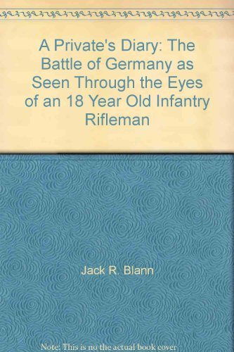 A private's diary: The battle of Germany as seen through the eyes of an 18 year old infantry ...