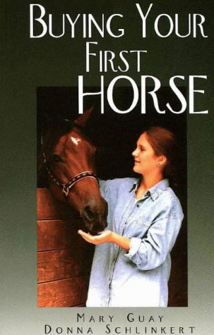 Buying Your First Horse: A Comprehensive Guide: Guay, Mary; Schlinkert,