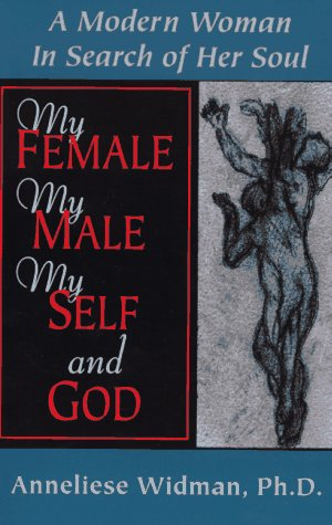 My Female, My Male, My Self, and God: A Modern Woman in Search of Her Soul: Widman, Anneliese