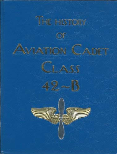 The History of Aviation Cadet Class 42-B: Wells, Trent H.; Cadet Class 42-B Association