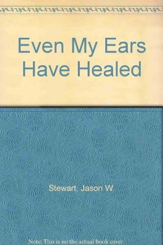 Even My Ears Have Healed: Stewart, Jason W.