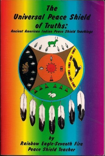 Universal Peace Shield Of Truths: Ancient American Indian Peace Shield Teachings