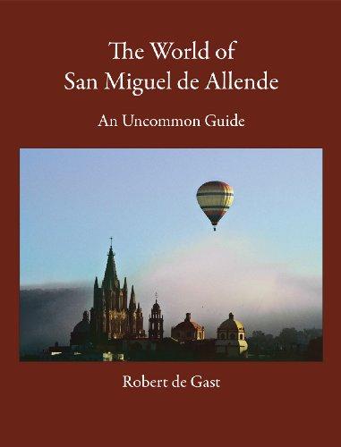 The World of San Miguel de Allende: An Uncommon Guide: Robert de Gast
