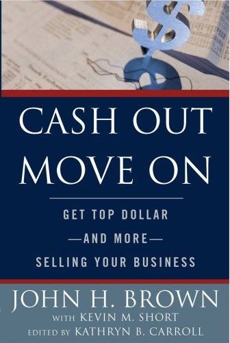 Cash Out Move On: Get Top Dollar - And More - Selling Your Business: John H. Brown; Kevin M. Short